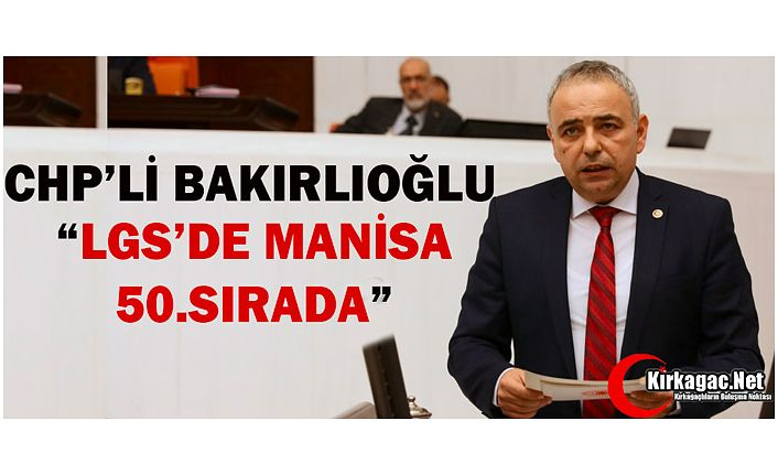"CHP'Lİ BAKIRLIOĞLU ""MANİSA LGS'DE 50.SIRADA"""