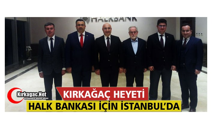 KIRKAĞAÇ HEYETİ HALK BANKASI İÇİN İSTANBUL'A GİTTİ
