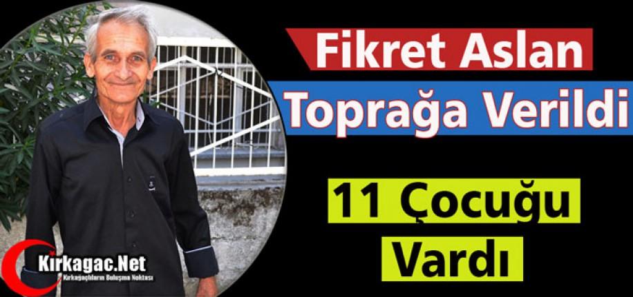 FİKRET ARSLAN TOPRAĞA VERİLDİ