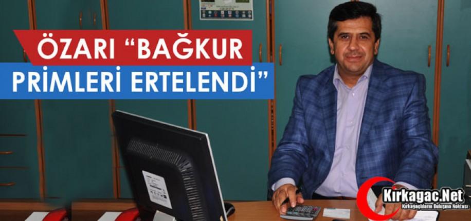 """ÖZARI """"BAĞKUR PRİMLERİ ERTELENDİ"""""""