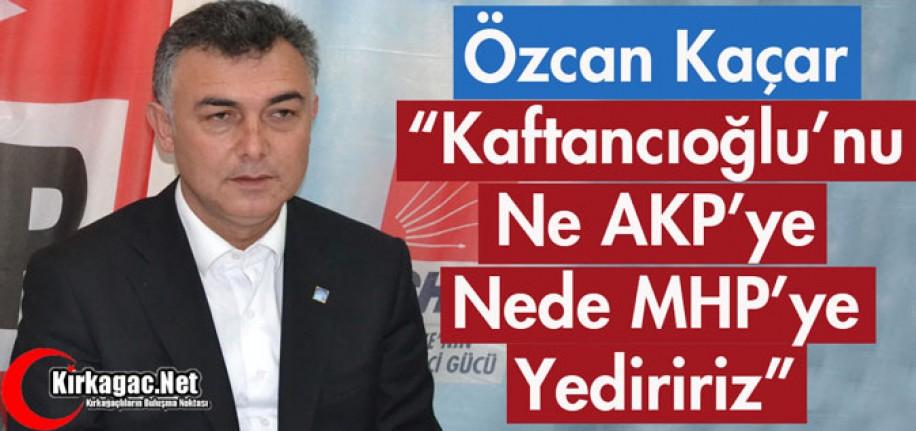 """KAÇAR """"KAFTANCIOĞLU'NU NE AKP'YE NEDE MHP'YE YEDİRİRİZ"""""""