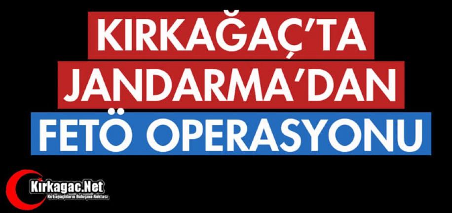 KIRKAĞAÇ'TA JANDARMA'DAN FETÖ OPERASYONU