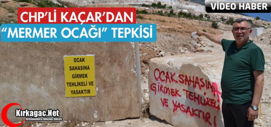 "CHP'Lİ KAÇAR'DAN ""MERMER OCAĞI"" TEPKİSİ"