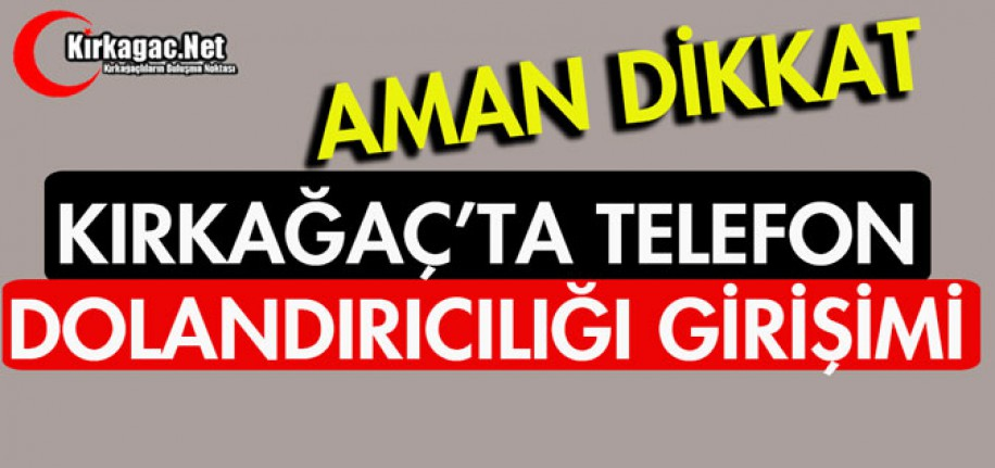 """KIRKAĞAÇ'TA """"TELEFON DOLANDIRICILIĞI"""" GİRİŞİMİ"""