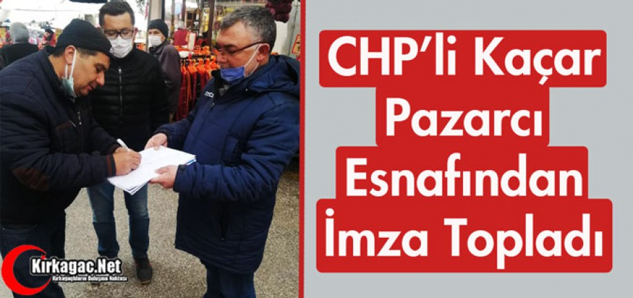 CHP'Lİ KAÇAR, PAZARCI ESNAFINDAN İMZA TOPLADI
