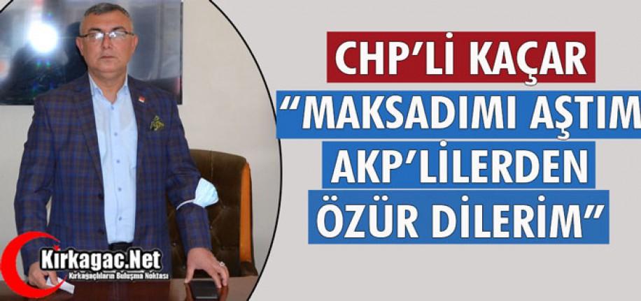 """CHP'Lİ KAÇAR """"MAKSADIMI AŞTIM AKP'LİLERDEN ÖZÜR DİLERİM"""""""