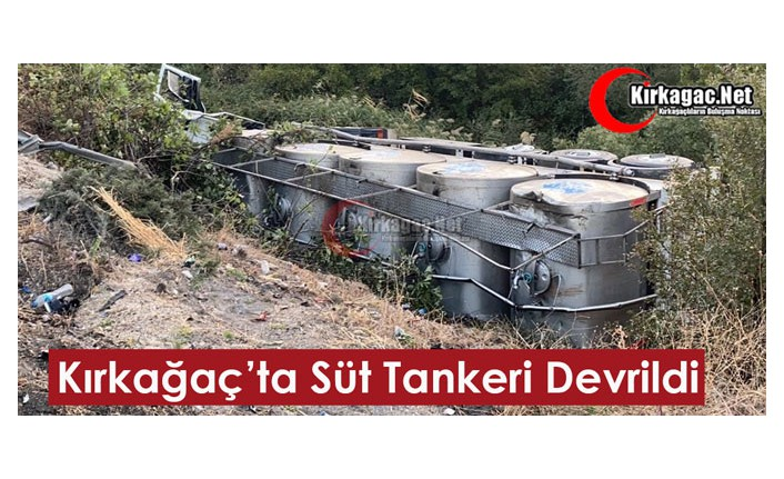 KIRKAĞAÇ'TA KAZA...SÜT TANKERİ DEVRİLDİ