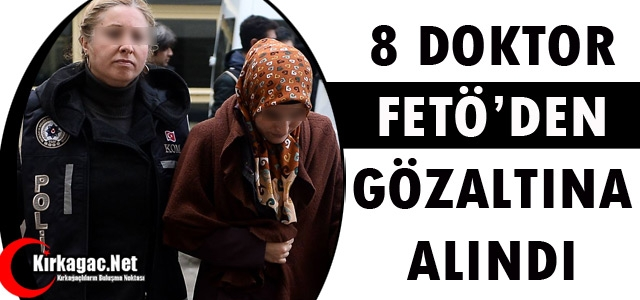 8 DOKTOR FETÖ'DEN GÖZALTINA ALINDI