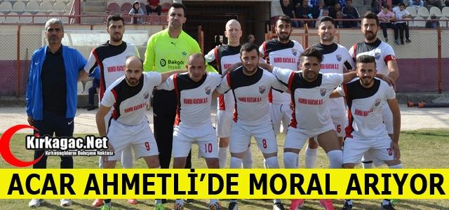 ACAR AHMETLİ'DE MORAL ARIYOR