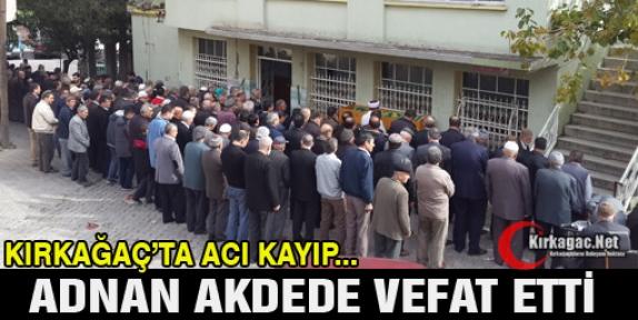 ADNAN AKDEDE'DE VEFAT ETTİ