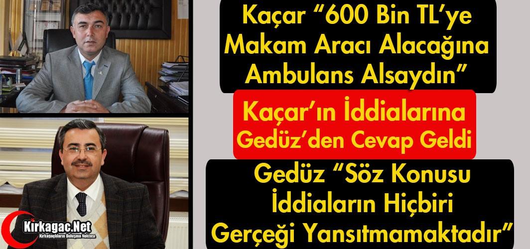 KAÇAR'IN İDDİALARINA GEDÜZ'DEN CEVAP GELDİ