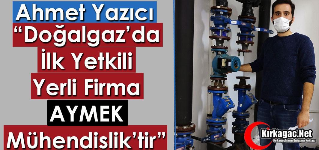 """YAZICI """"DOĞALGAZ'DA İLK YETKİLİ YERLİ FİRMA AYMEK MÜHENDİSLİK'TİR"""""""