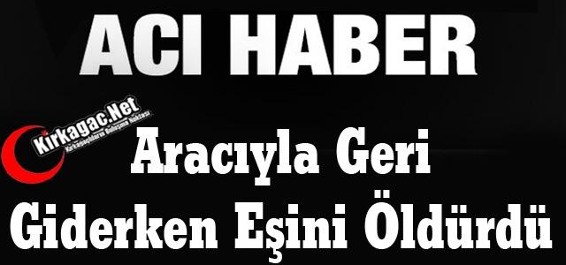ARACIYLA GERİ GİDERKEN EŞİNİ ÖLDÜRDÜ