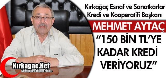"""AYTAÇ '150 BİN TL'YE KADAR KREDİ VERİYORUZ"""""""