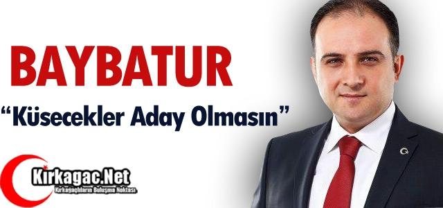BAYBATUR 'KÜSECEKLER ADAY OLMASIN'