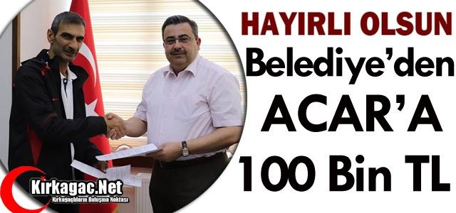 BELEDİYE'DEN ACAR'A 100 BİN TL