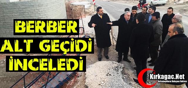 BERBER ALT GEÇİDİ İNCELEDİ
