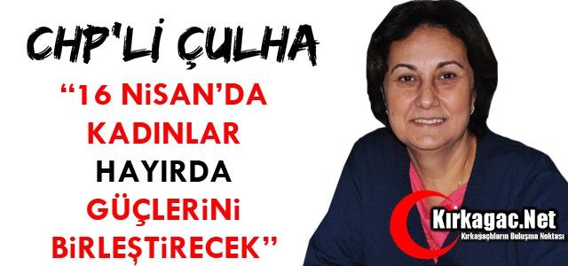 """CHP'Lİ ÇULHA '16 NİSAN'DA KADINLAR HAYIR DİYECEK"""""""