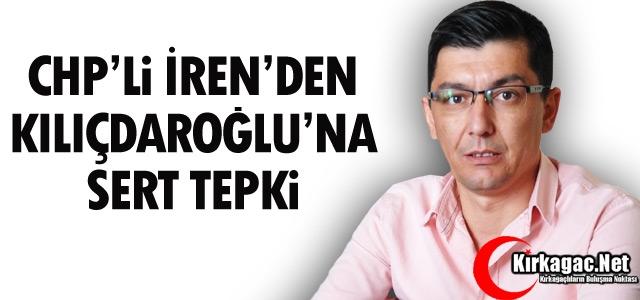 CHP'Lİ İREN'DEN KILIÇDAROĞLU'NA SERT TEPKİ