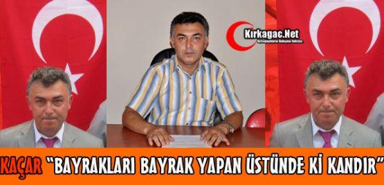 CHP'Lİ KAÇAR'DAN 'TÜRK BAYRAĞI' TEPKİSİ