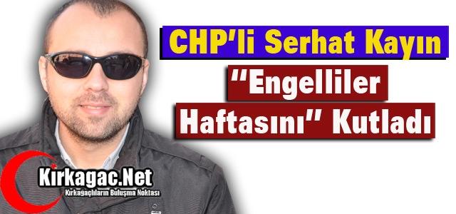 "CHP'Lİ KAYIN 'ENGELLİLER HAFTASINI"" KUTLADI"