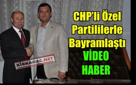 CHP'Lİ ÖZEL,PARTİLİLERLE BAYRAMLAŞTI(VİDEO)