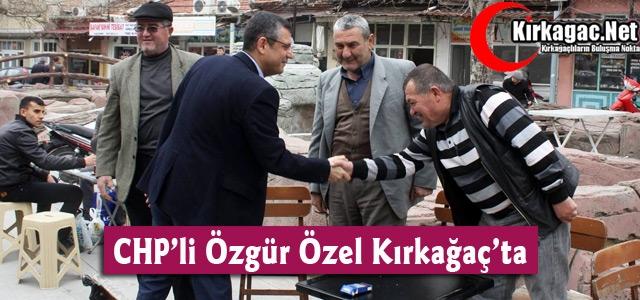 CHP'Lİ ÖZGÜR ÖZEL KIRKAĞAÇ'TA