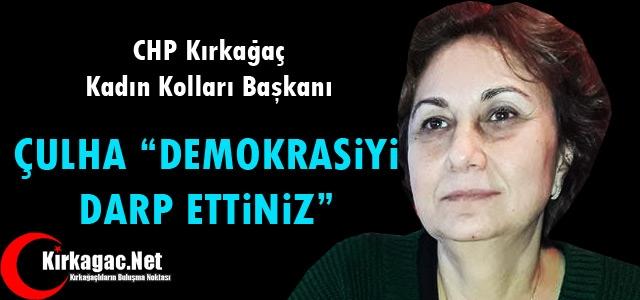 """ÇULHA 'DEMOKRASİYİ DARP ETTİNİZ"""""""