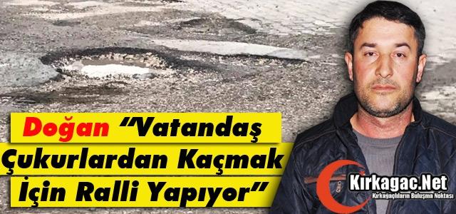 """DOĞAN 'VATANDAŞ ÇUKURLARDAN KAÇMAK İÇİN RALLİ YAPIYOR"""""""