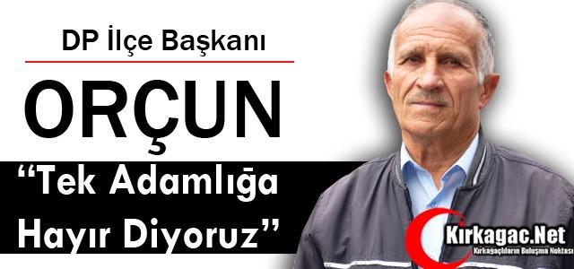 """DP'Lİ ORÇUN 'TEK ADAMLIĞA HAYIR DİYORUZ"""""""