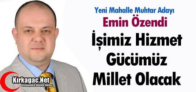 """EMİN ÖZENDİ 'İŞİMİZ HİZMET, GÜCÜMÜZ MİLLET"""""""