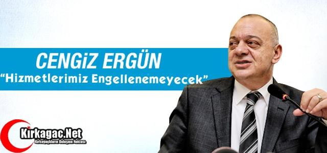 ERGÜN 'HİZMETLERİMİZ ENGELLENEMEYECEK'