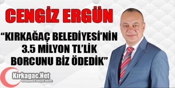 """ERGÜN """"KIRKAĞAÇ'IN 3.5 MİLYON TL'LİK BORCUNU BİZ ÖDEDİK"""""""