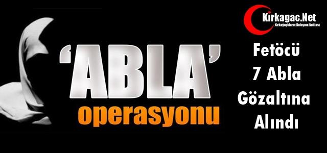 FETÖ'CÜ 7 'ABLA' GÖZALTINA ALINDI