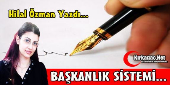 F.HİLAL ÖZMAN 'BAŞKANLIK SİSTEMİ'