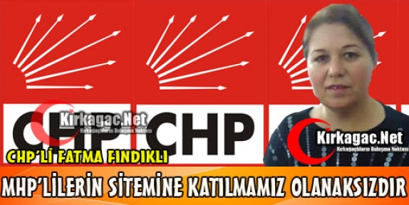 "FINDIKLI 'MHP'NİN SİTEMİNE KATILMAMIZ OLANAKSIZDIR"""