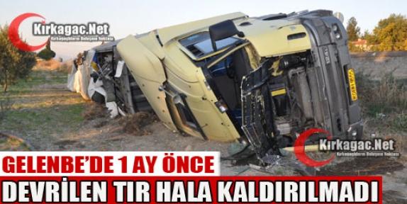 GELENBE'DE DEVRİLEN TIR 1 AYDIR KALDIRILMADI