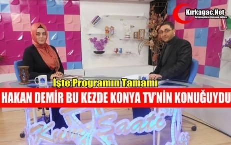 HAKAN DEMİR BU KEZDE KONYA TV'NİN KONUĞUYDU
