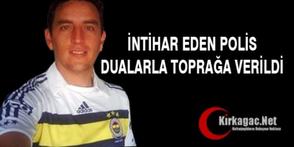 İNTİHAR EDEN POLİS DUALARLA TOPRAĞA VERİLDİ