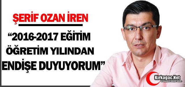 İREN '2016-2017 EĞİTİM ÖĞRETİM YILINDAN ENDİŞE DUYUYORUM'