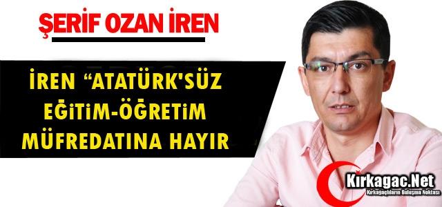 """İREN """"ATATÜRK'SÜZ EĞİTİM-ÖĞRETİM MÜFREDATINA HAYIR"""
