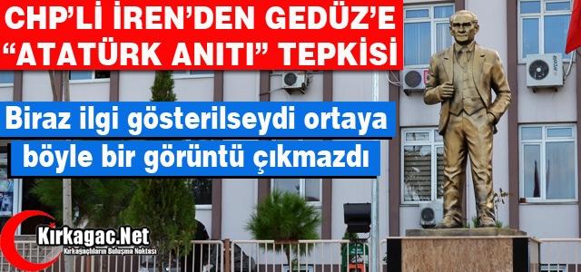 """İREN'DEN GEDÜZ'E """"ATATÜRK ANITI"""" TEPKİSİ"""