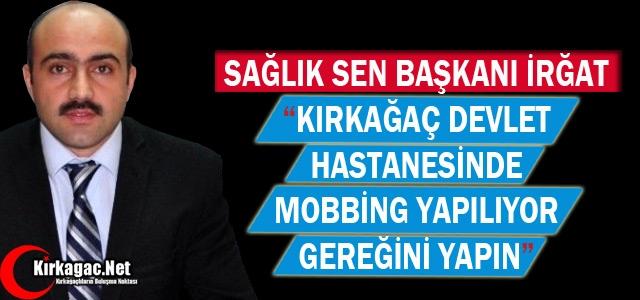 IRĞAT 'KIRKAĞAÇ'TA MOBBİNG YAPILIYOR GEREKENİ YAPIN'