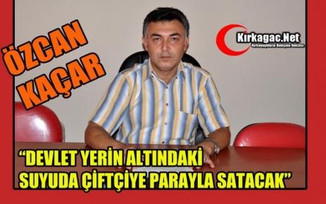 """KAÇAR 'DEVLET YERİN ALTINDAKİ SUYUDA ÇİFTÇİYE PARAYLA SATACAK"""""""