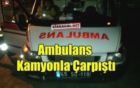 KAMYON AMBULANSLA ÇARPIŞTI