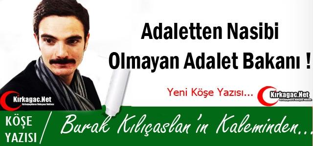 KILIÇASLAN 'ADALETTEN NASİBİ OLMAYAN ADALET BAKANI !'