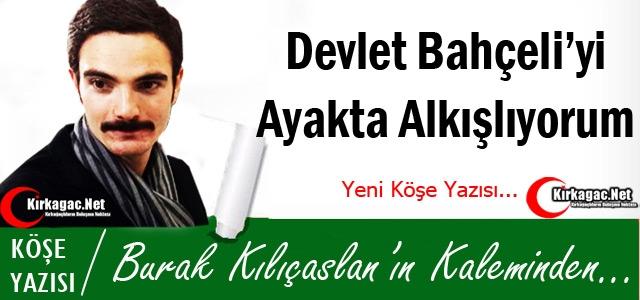 KILIÇASLAN 'DEVLET BAHÇELİ'Yİ AYAKTA ALKIŞLIYORUM !'