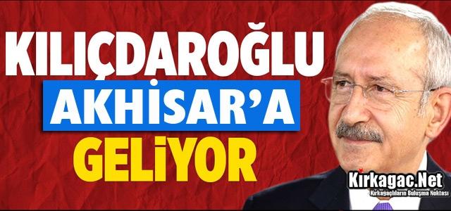 KILIÇDAROĞLU AKHİSAR'A GELİYOR