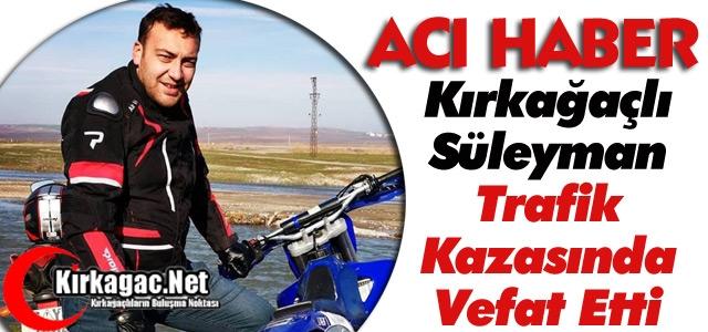 KIRKAĞAÇLI SÜLEYMAN TRAFİK KAZASINDA VEFAT ETTİ
