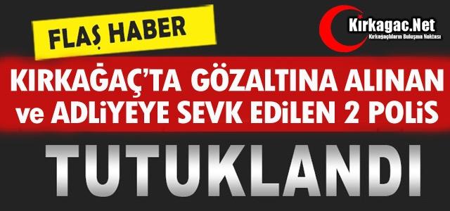 KIRKAĞAÇ'TA GÖZALTINA ALINAN 2 POLİS MEMURU TUTUKLANDI